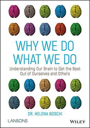 Why We Do What We Do: Understanding Our Brain To Get The Best Out Of Ourselves And Others By Helena Boschi