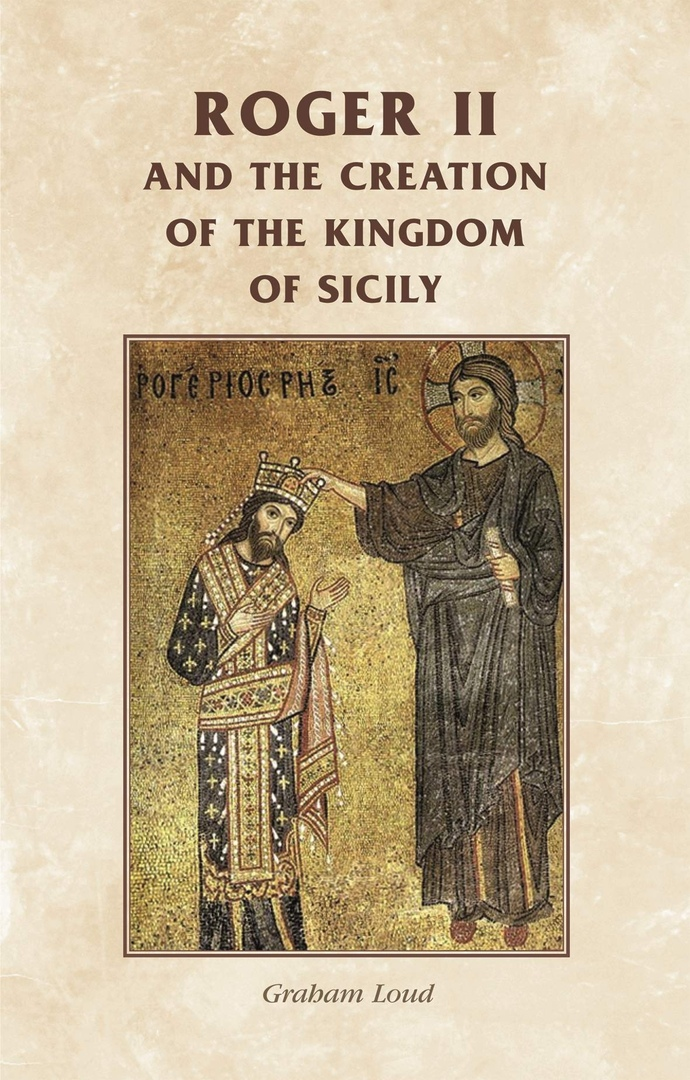 Roger II And The Creation Of The Kingdom Of Sicily – Graham Loud