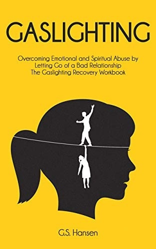 GASLIGHTING: Overcoming Emotional And Spiritual Abuse By Letting Go Of A Bad Relationship The Gaslighting Recovery Workbook