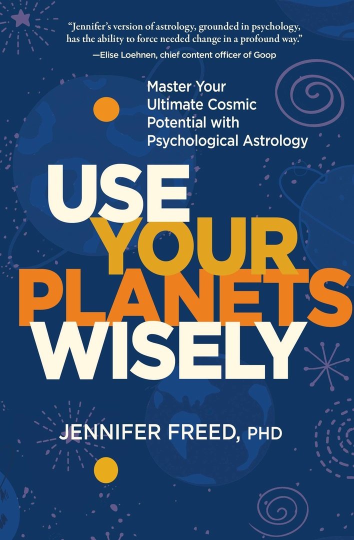 Use Your Planets Wisely: Master Your Ultimate Cosmic Potential With Psychological Astrology By Jennifer Freed