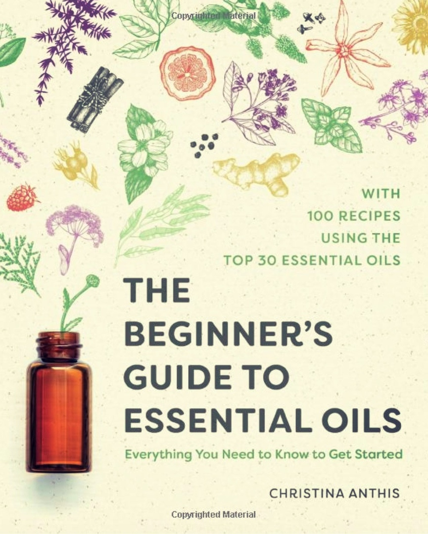 The Beginner's Guide To Essential Oils: Everything You Need To Know To Get Started By Christina Anthis