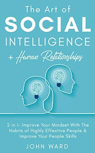 The Art Of Social Intelligence + Human Relationship: 2 In 1- Improve Your Mindset