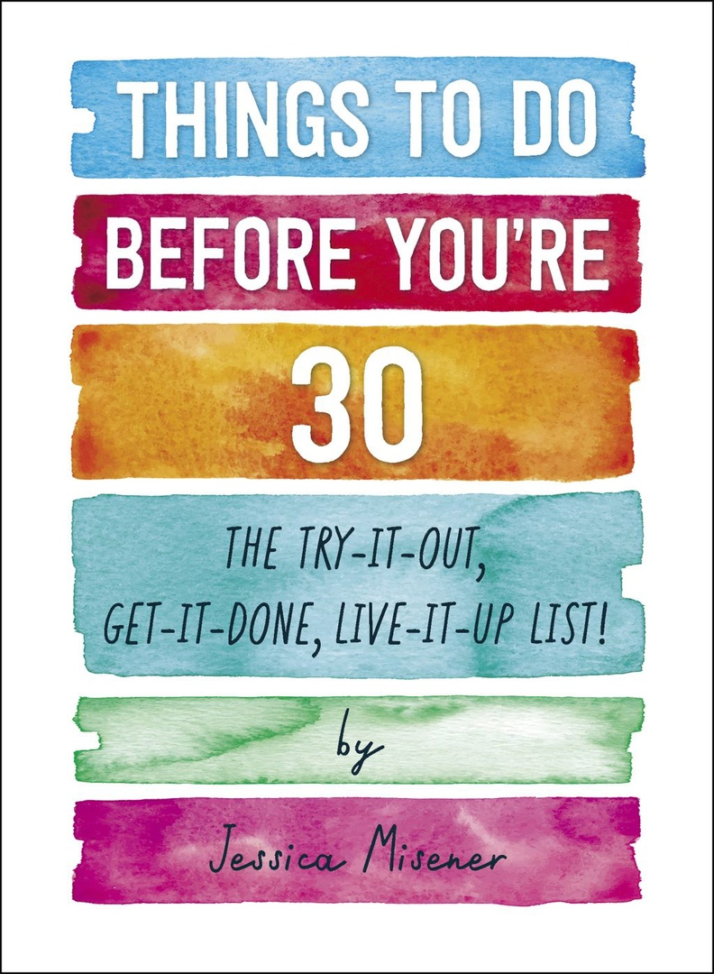 Things To Do Before You're 30: The Try-It-Out, Get-It-Done, Live-It-Up List
