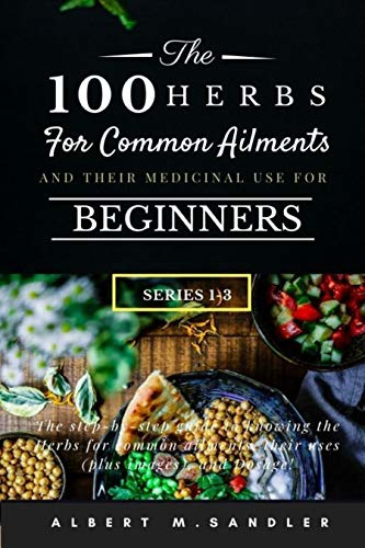The 100 Herbs For Common Ailments And Their Medicinal Use For Beginners (Series 1-3): The Step-by-step Guide To Knowing The Herbs For Common Ailments, Their Uses (plus Images), And Dosage!