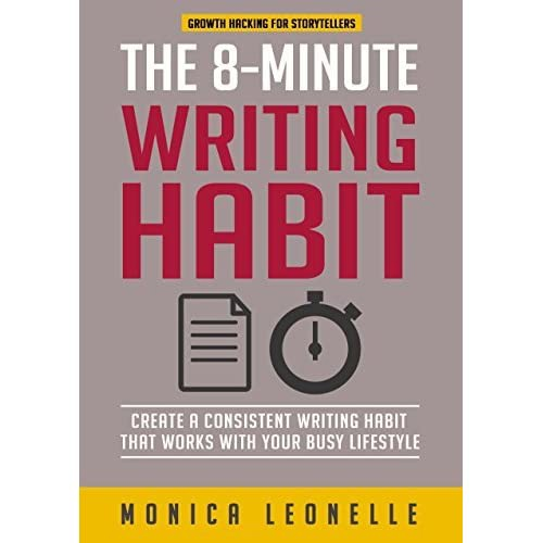 The 8-Minute Writing Habit: Create A Consistent Writing Habit That Works With Your Busy Lifestyle (Growth Hacking For Storytellers) By Monica Leonelle