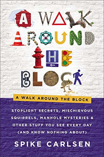 A Walk Around The Block: Stoplight Secrets, Mischievous Squirrels, Manhole Mysteries & Other Stuff You See Every Day (And Know Nothing About) By Spike Carlsen