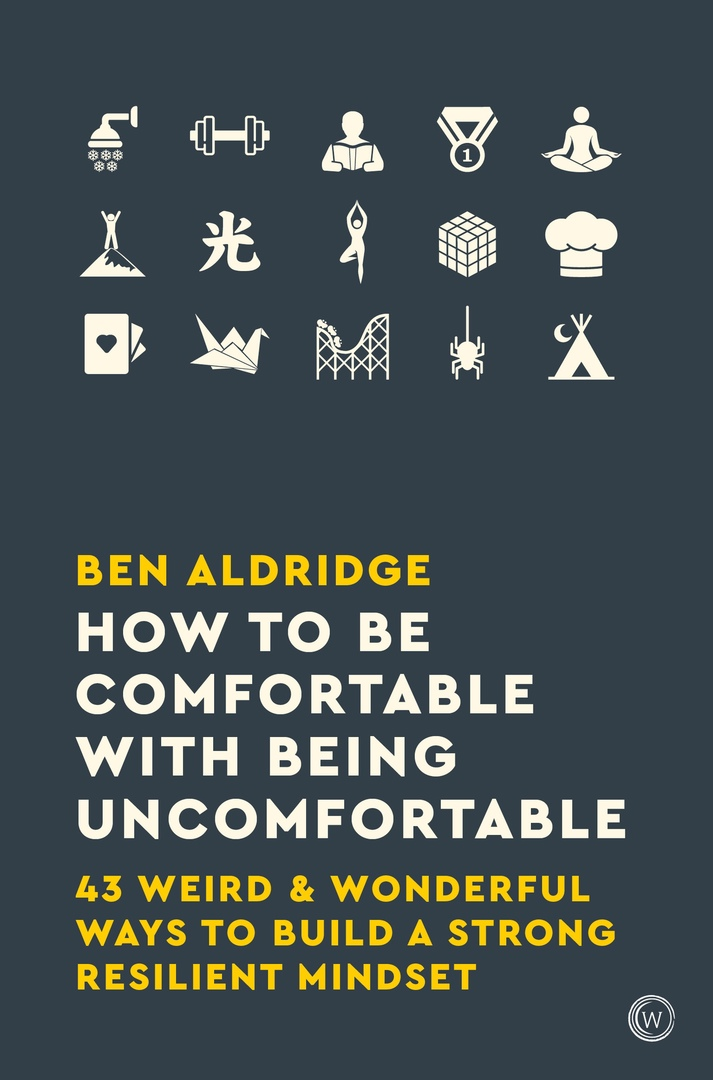 How To Be Comfortable With Being Uncomfortable: 43 Weird & Wonderful Ways To Build A Strong, Resilient Mindset By Ben Aldrridge