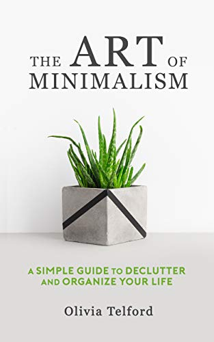 The Art Of Minimalism A Simple Guide To Declutter And Organize Your Life