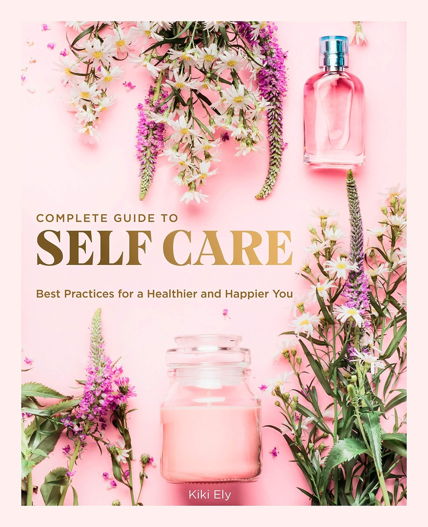 The Complete Guide To Self Care: Best Practices For A Healthier And Happier You (Everyday Wellbeing) By Kiki Ely