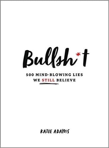Bullsh*t: 500 Mind-Blowing Lies We Still Believe