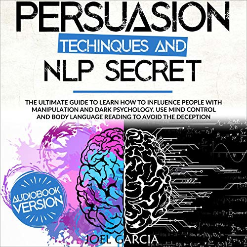 Persuasion Techniques And NLP Secret: The Ultimate Guide To Learn How To Influence People With Manipulation And Dark Psychology By Joel Garcia
