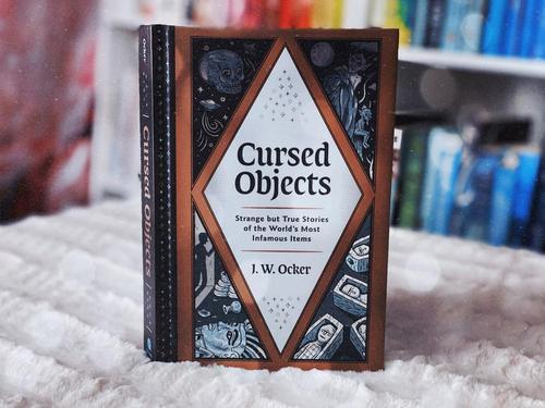 Cursed Objects: Strange But True Stories Of The World's Most Infamous Items By J