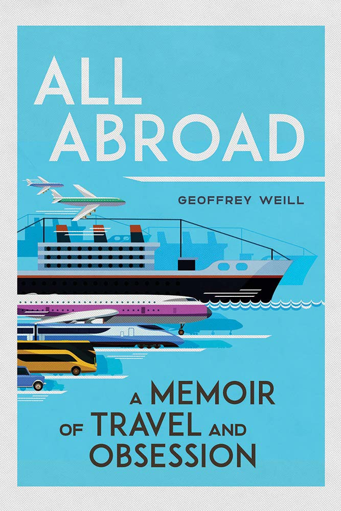 All Abroad: A Memoir Of Travel And Obsession By Geoffrey Weill