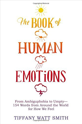 The Book Of Human Emotions: From Ambiguphobia To Umpty — 154 Words From Around The World For How We Feel By Tiffany Watt Smith