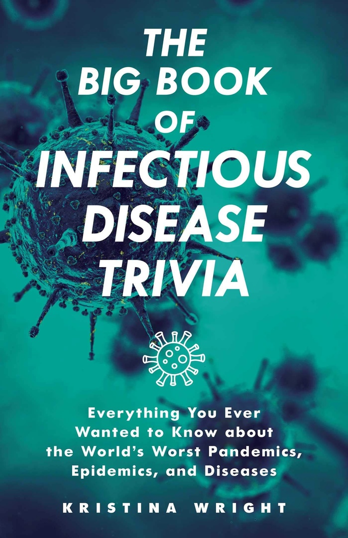 The Big Book Of Infectious Disease Trivia: Everything You Ever Wanted To Know About The World's Worst Pandemics, Epidemics And Diseases By Kristina Wright