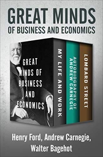 Great Minds Of Business And Economics: My Life And Work, Autobiography Of Andrew Carnegie, And Lombard Street