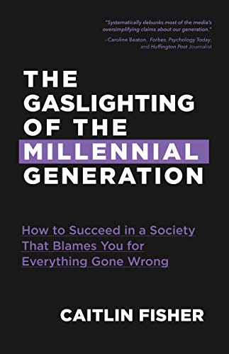 The Gaslighting Of The Millennial Generation: How To Succeed In A Society That Blames You For Everything Gone Wrong (Boomers & Millennials) By Caitlin Fisher