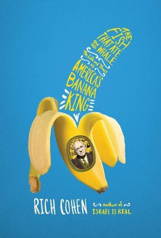 The Fish That Ate The Whale: The Life And Times Of America's Banana King By Rich Cohen