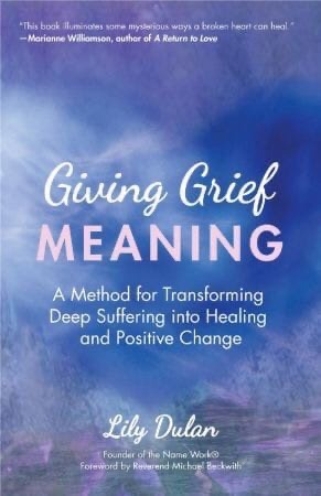 Giving Grief Meaning: A Method For Transforming Deep Suffering Into Healing And Positive Change