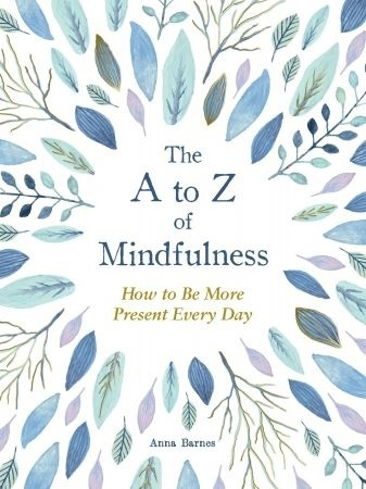 The A To Z Of Mindfulness: Simple Ways To Be More Present Every Day