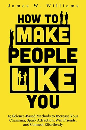 How To Make People Like You: 19 Science-Based Methods To Increase Your Charisma, Spark Attraction, Win Friends, And Connect Effortlessly (Communication Skills Training Book 5)
