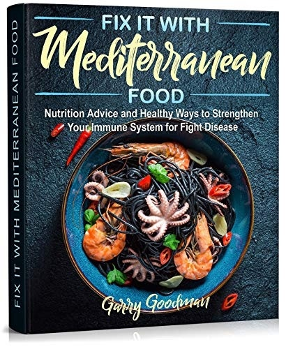 Fix It With Mediterranean Food: Nutrition Advice And Healthy Ways To Strengthen Your Immune System For Fight Disease