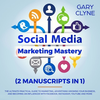 Social Media Marketing Mastery (2 Manuscripts In 1): The Ultimate Practical Guide To Marketing, Advertising, Growing Your Business And Becoming An Influencer