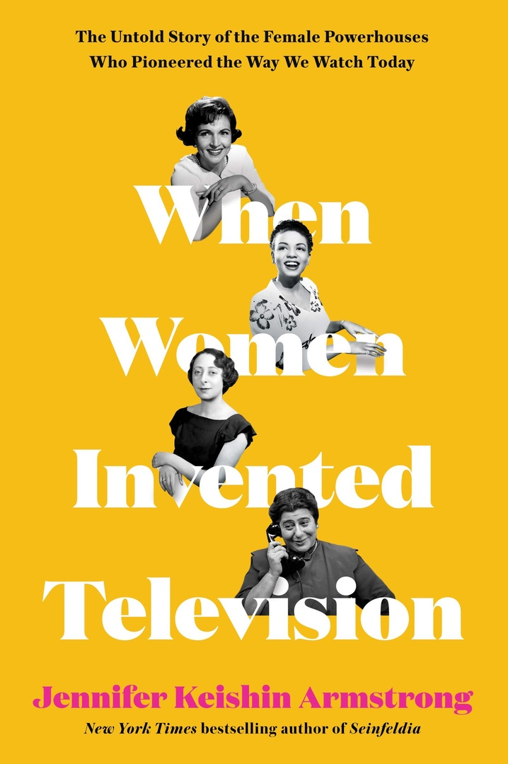 Jennifer Keishin Armstrong – When Women Invented Television
