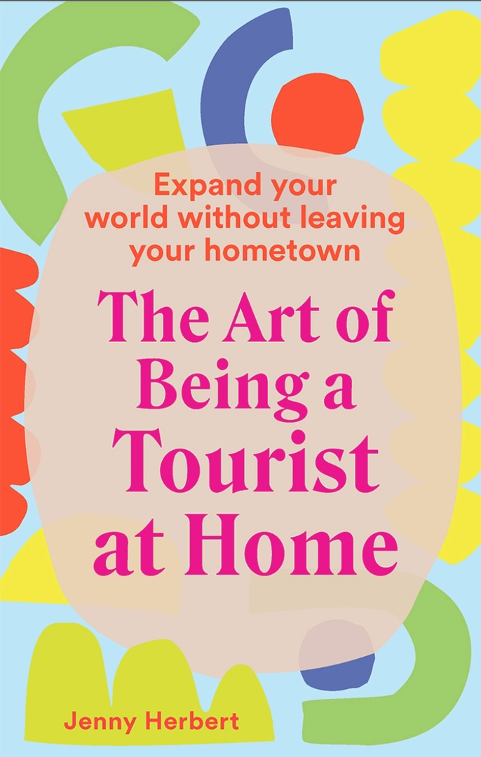 The Art Of Being A Tourist At Home : Expand Your World Without Leaving Your Home Town By Jenny Herbert