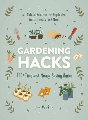 Gardening Hacks: 300+ Time And Money Saving Hacks By Jon VanZile