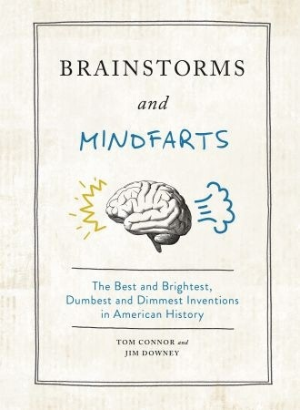 Brainstorms And Mindfarts: The Best And Brightest, Dumbest And Dimmest Inventions In American History