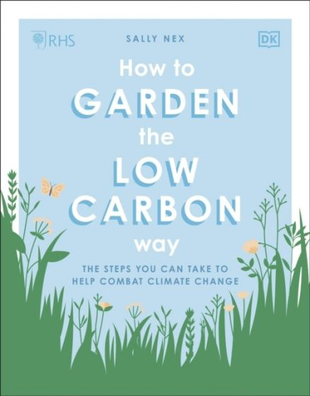 How To Garden The Low Carbon Way: The Steps You Can Take To Help Combat Climate Change By Sally Nex