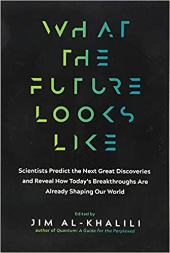 What The Future Looks Like: Scientists Predict The Next Great Discoveries―and Reveal How Today's Breakthroughs Are Already Shaping Our World By Jim Al-Khalili