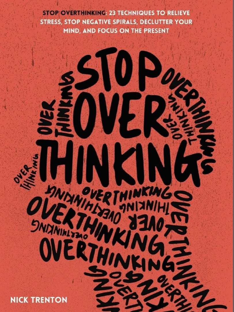 Stop Overthinking: 23 Techniques To Relieve Stress, Stop Negative Spirals, Declutter Your Mind, And Focus On The Present By Nick Trenton